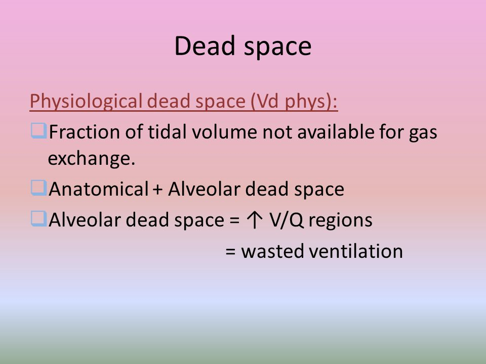 Dead space Physiological dead space (Vd phys):  Fraction of tidal volume not available for gas exchange.  Anatomical + Alveolar dead space  Alveola