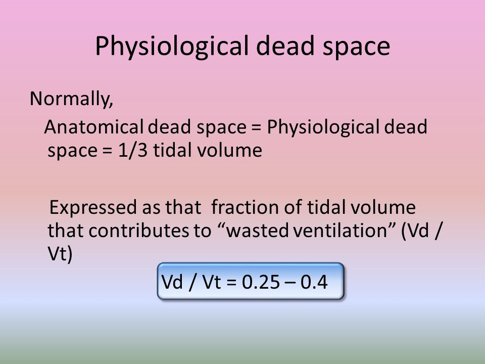 Physiological dead space Normally, Anatomical dead space = Physiological dead space = 1/3 tidal volume Expressed as that fraction of tidal volume that contributes to wasted ventilation (Vd / Vt) Vd / Vt = 0.25 – 0.4