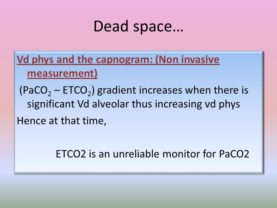 Dead space… Vd phys and the capnogram: (Non invasive measurement) (PaCO 2 – ETCO 2 ) gradient increases when there is significant Vd alveolar thus increasing vd phys Hence at that time, ETCO2 is an unreliable monitor for PaCO2 Vd phys and the capnogram: (Non invasive measurement) (PaCO 2 – ETCO 2 ) gradient increases when there is significant Vd alveolar thus increasing vd phys Hence at that time, ETCO2 is an unreliable monitor for PaCO2