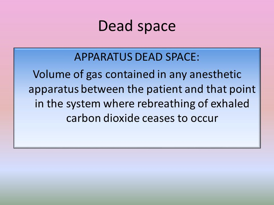 Dead space APPARATUS DEAD SPACE: Volume of gas contained in any anesthetic apparatus between the patient and that point in the system where rebreathing of exhaled carbon dioxide ceases to occur