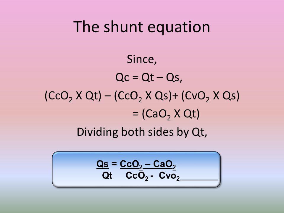 The shunt equation Since, Qc = Qt – Qs, (CcO 2 X Qt) – (CcO 2 X Qs)+ (CvO 2 X Qs) = (CaO 2 X Qt) Dividing both sides by Qt, Qs = CcO 2 – CaO 2 Qt CcO