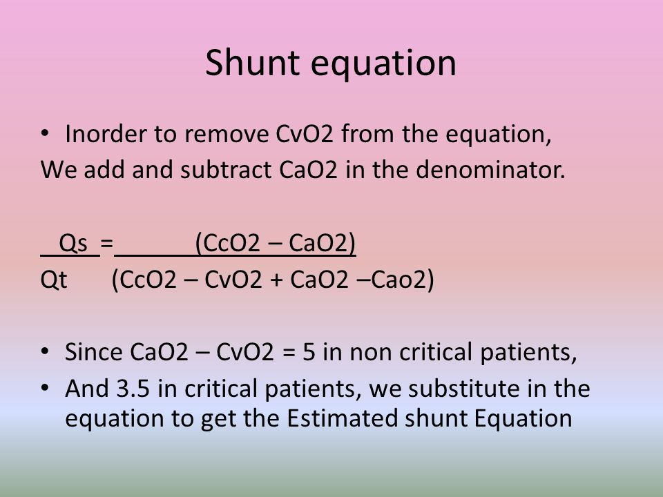 Shunt equation Inorder to remove CvO2 from the equation, We add and subtract CaO2 in the denominator. Qs = (CcO2 – CaO2) Qt (CcO2 – CvO2 + CaO2 –Cao2)