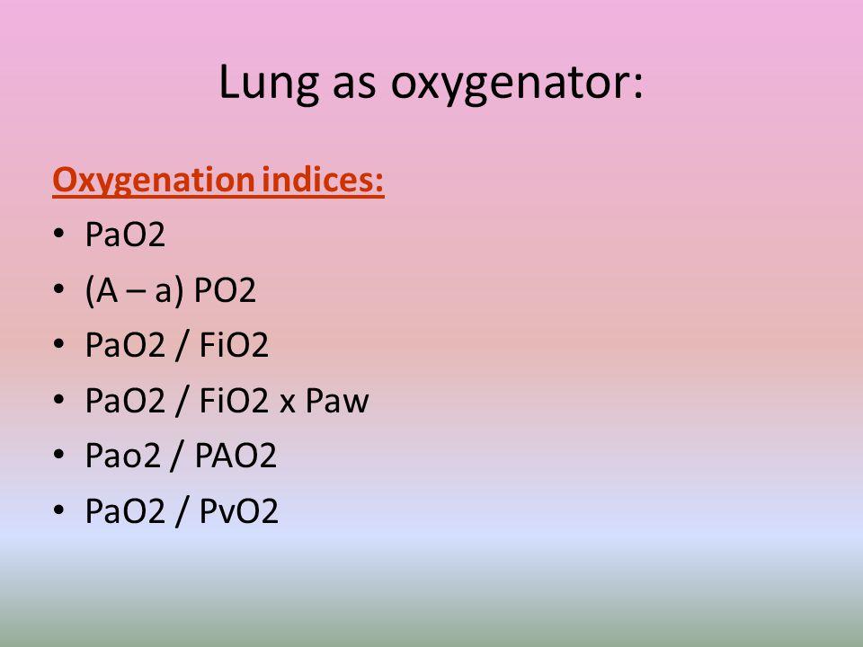Lung as oxygenator: Oxygenation indices: PaO2 (A – a) PO2 PaO2 / FiO2 PaO2 / FiO2 x Paw Pao2 / PAO2 PaO2 / PvO2
