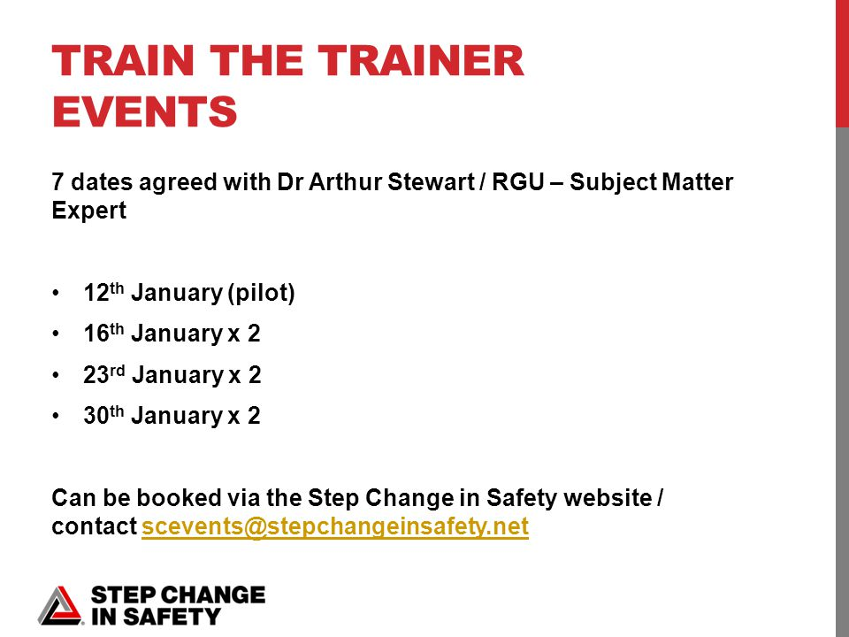 TRAIN THE TRAINER EVENTS 7 dates agreed with Dr Arthur Stewart / RGU – Subject Matter Expert 12 th January (pilot) 16 th January x 2 23 rd January x 2 30 th January x 2 Can be booked via the Step Change in Safety website / contact scevents@stepchangeinsafety.netscevents@stepchangeinsafety.net