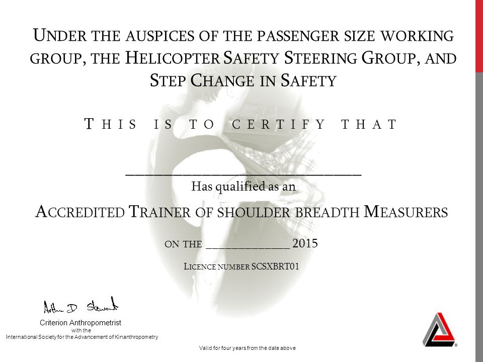 U NDER THE AUSPICES OF THE PASSENGER SIZE WORKING GROUP, THE H ELICOPTER S AFETY S TEERING G ROUP, AND S TEP C HANGE IN S AFETY T HIS IS TO CERTIFY THAT _________________________ Has qualified as an Valid for four years from the date above Criterion Anthropometrist with the International Society for the Advancement of Kinanthropometry A CCREDITED T RAINER OF SHOULDER BREADTH M EASURERS ON THE _____________ 2015 L ICENCE NUMBER SCSXBRT01