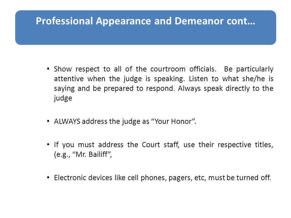 Professional Appearance and Demeanor cont… Show respect to all of the courtroom officials.