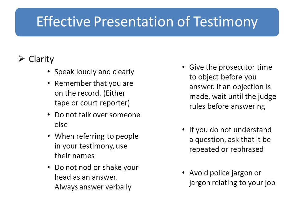 Effective Presentation of Testimony  Clarity Speak loudly and clearly Remember that you are on the record.