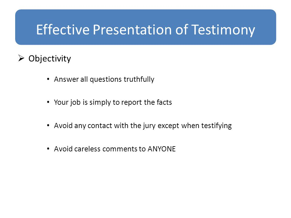 Effective Presentation of Testimony  Objectivity Answer all questions truthfully Your job is simply to report the facts Avoid any contact with the jury except when testifying Avoid careless comments to ANYONE