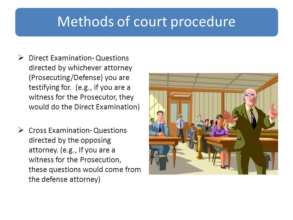 Methods of court procedure  Direct Examination- Questions directed by whichever attorney (Prosecuting/Defense) you are testifying for.