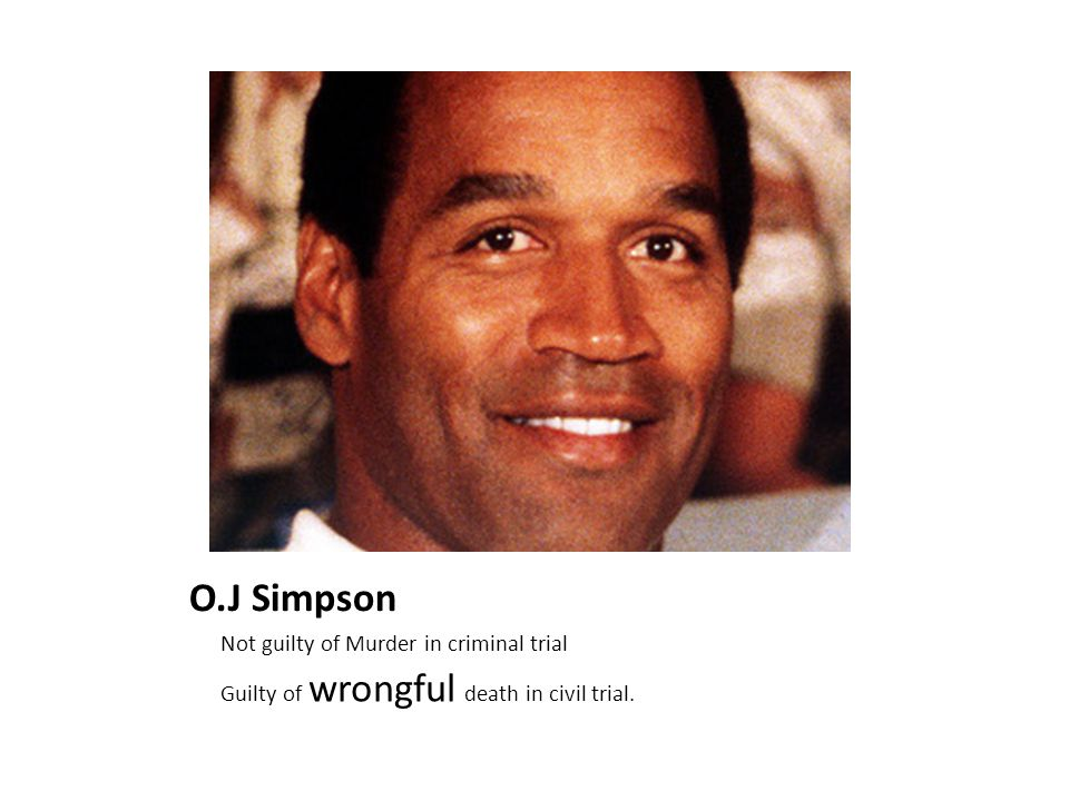 O.J Simpson Not guilty of Murder in criminal trial Guilty of wrongful death in civil trial.