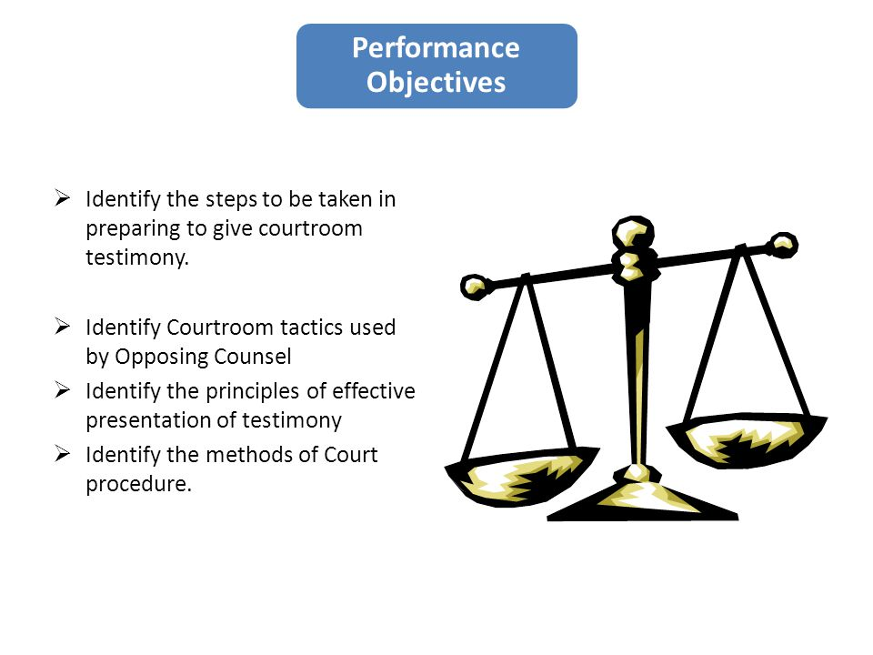 Performance Objectives  Identify the steps to be taken in preparing to give courtroom testimony.