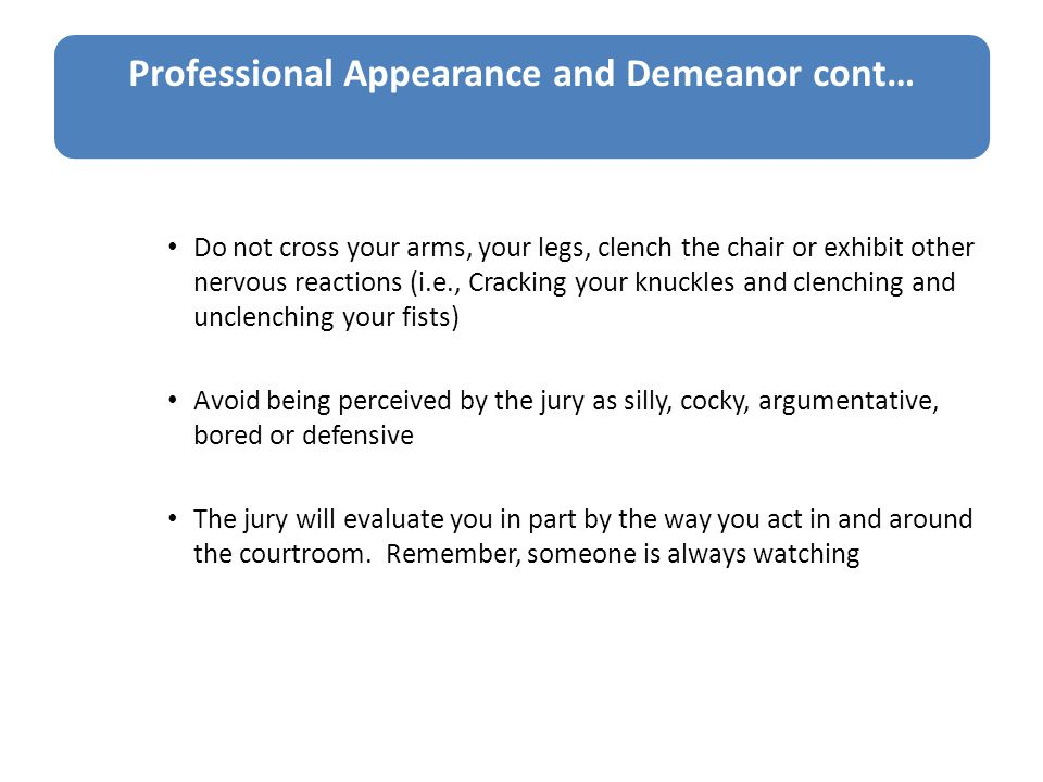 Professional Appearance and Demeanor cont… Do not cross your arms, your legs, clench the chair or exhibit other nervous reactions (i.e., Cracking your knuckles and clenching and unclenching your fists) Avoid being perceived by the jury as silly, cocky, argumentative, bored or defensive The jury will evaluate you in part by the way you act in and around the courtroom.