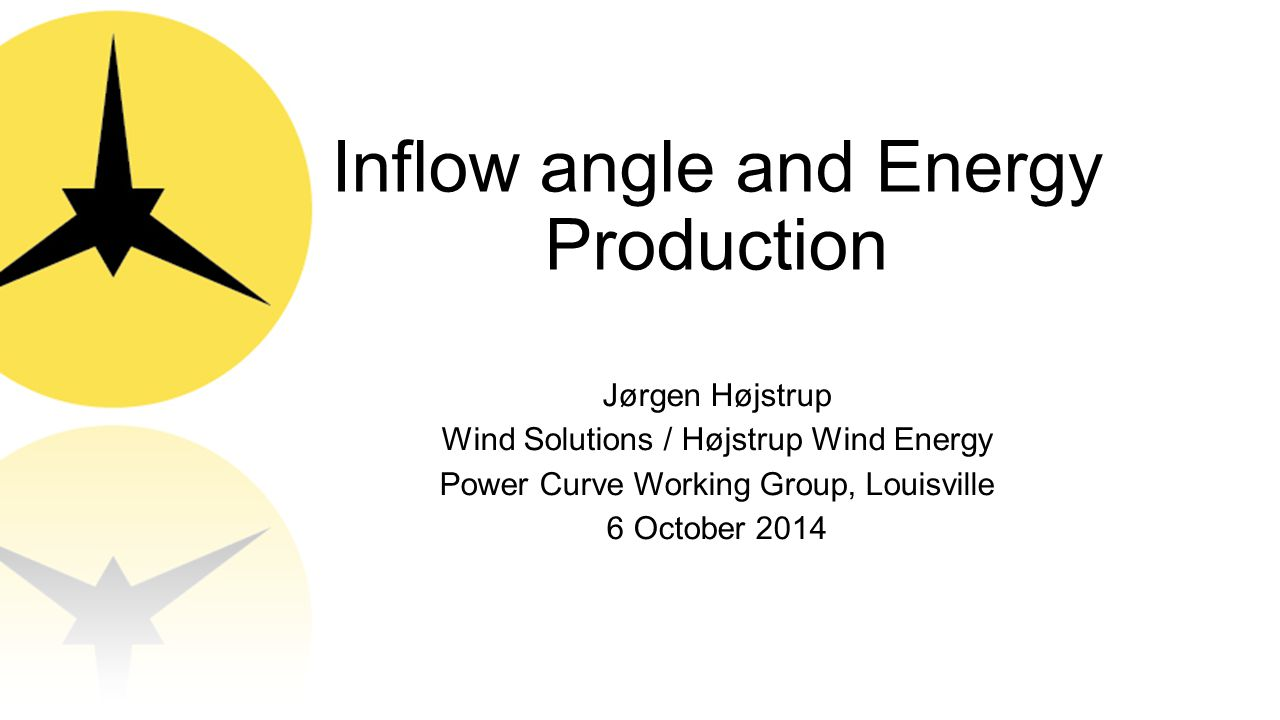 Inflow angle and Energy Production Jørgen Højstrup Wind Solutions / Højstrup Wind Energy Power Curve Working Group, Louisville 6 October 2014