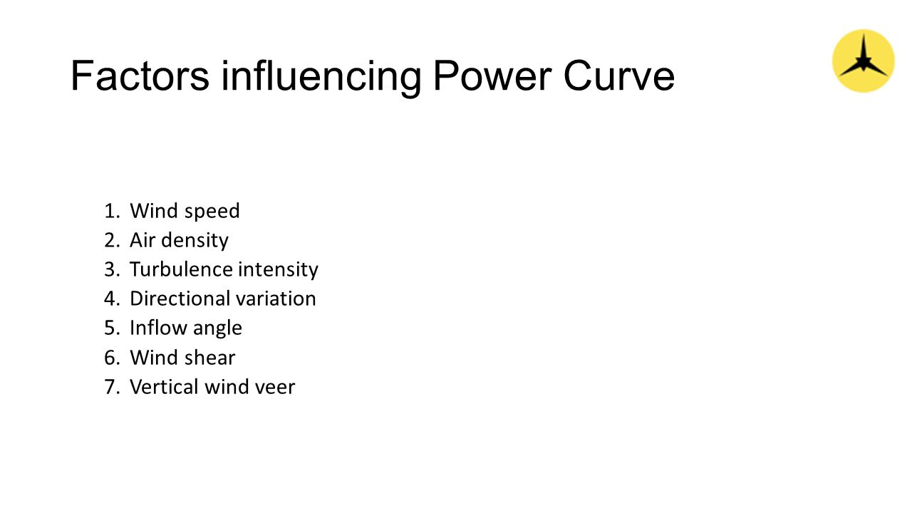 Factors influencing Power Curve 1.Wind speed 2.Air density 3.Turbulence intensity 4.Directional variation 5.Inflow angle 6.Wind shear 7.Vertical wind veer