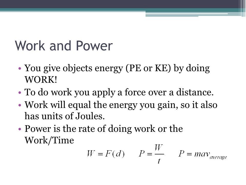 Work and Power You give objects energy (PE or KE) by doing WORK! To do work you apply a force over a distance. Work will equal the energy you gain, so