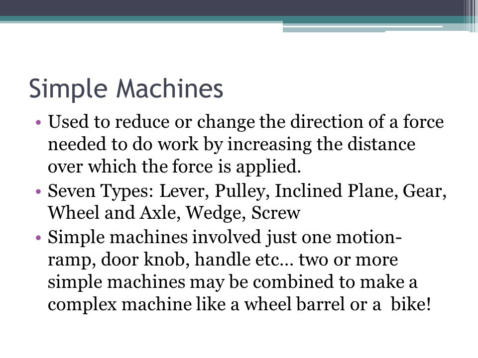 Simple Machines Used to reduce or change the direction of a force needed to do work by increasing the distance over which the force is applied. Seven