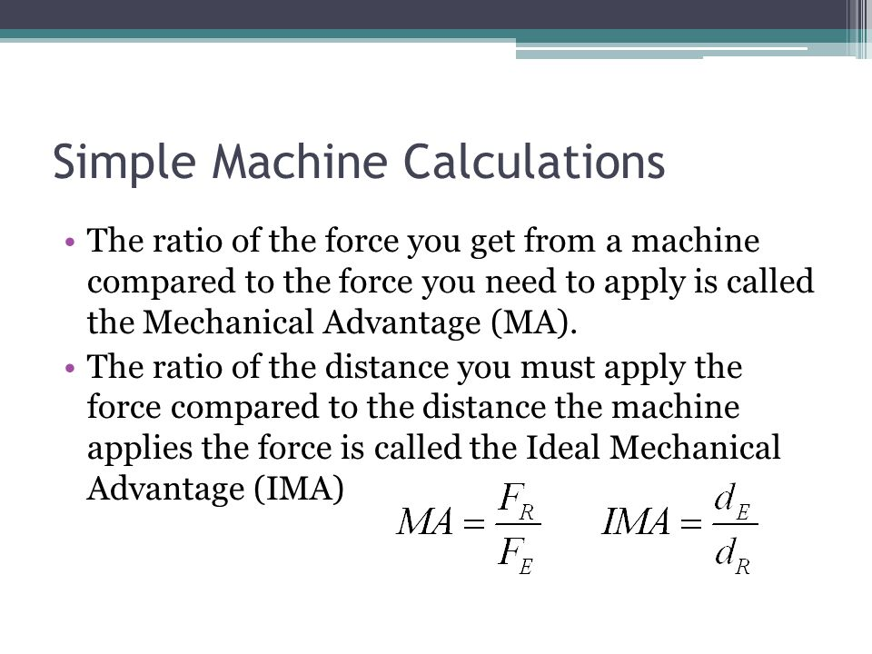 Simple Machine Calculations The ratio of the force you get from a machine compared to the force you need to apply is called the Mechanical Advantage (