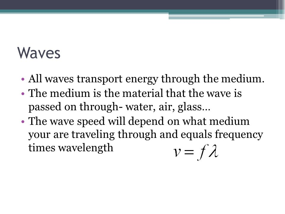 Waves All waves transport energy through the medium. The medium is the material that the wave is passed on through- water, air, glass… The wave speed