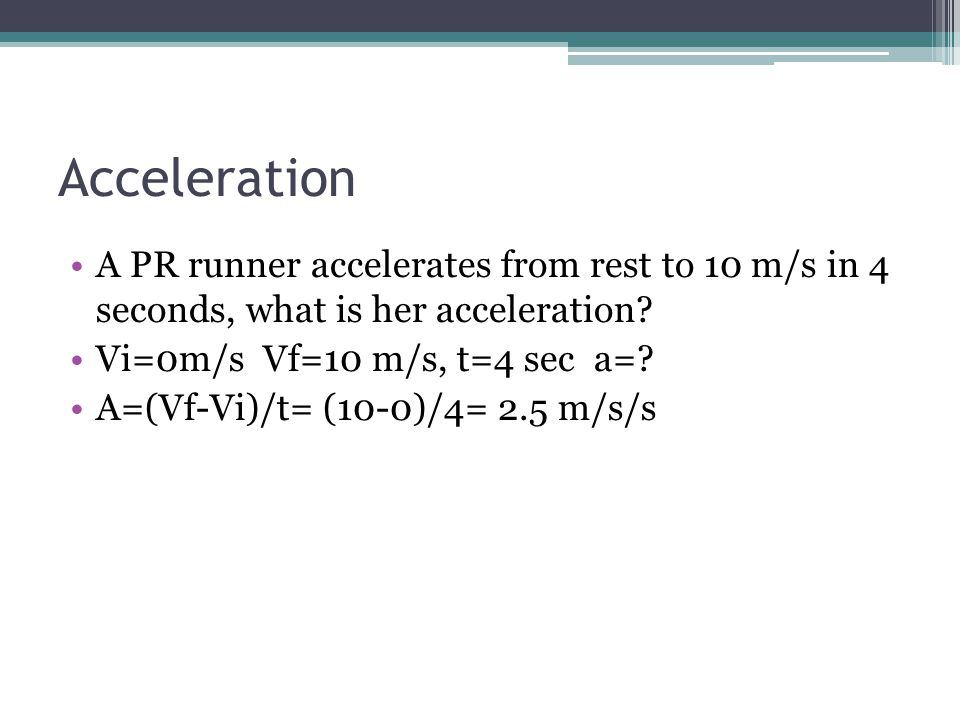 Acceleration A PR runner accelerates from rest to 10 m/s in 4 seconds, what is her acceleration? Vi=0m/s Vf=10 m/s, t=4 sec a=? A=(Vf-Vi)/t= (10-0)/4=