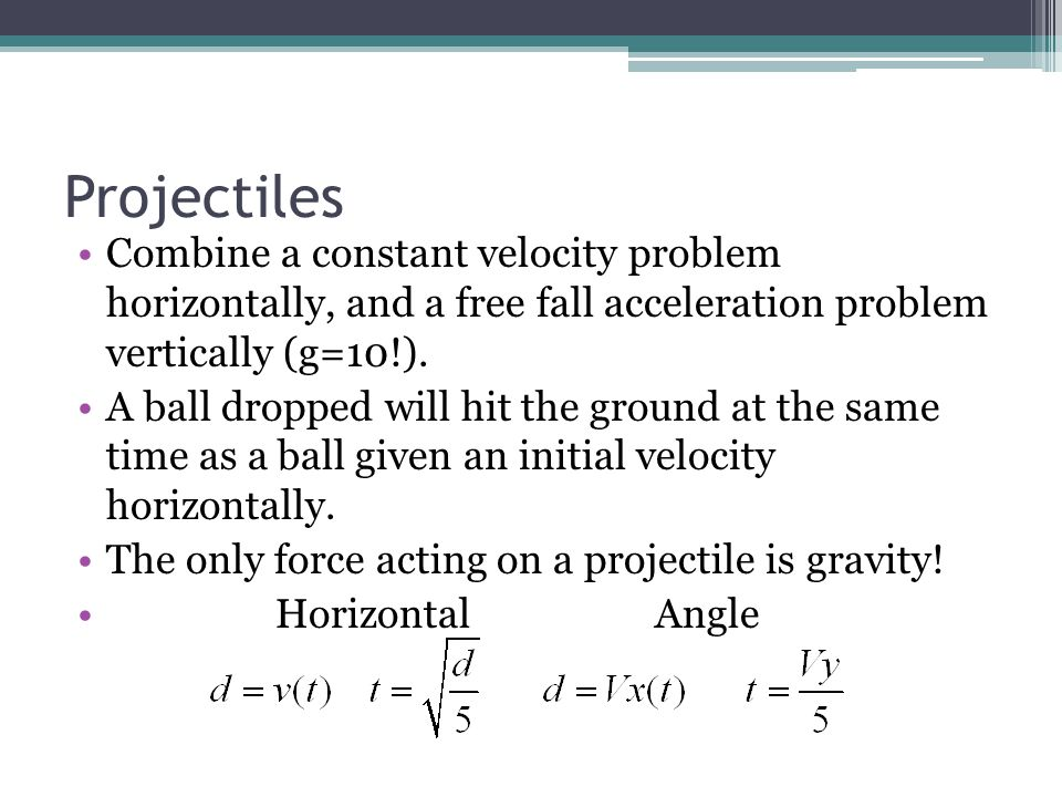 Projectiles Combine a constant velocity problem horizontally, and a free fall acceleration problem vertically (g=10!). A ball dropped will hit the gro