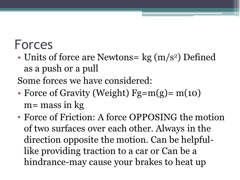 Forces Units of force are Newtons= kg (m/s 2 ) Defined as a push or a pull Some forces we have considered: Force of Gravity (Weight) Fg=m(g)= m(10) m=