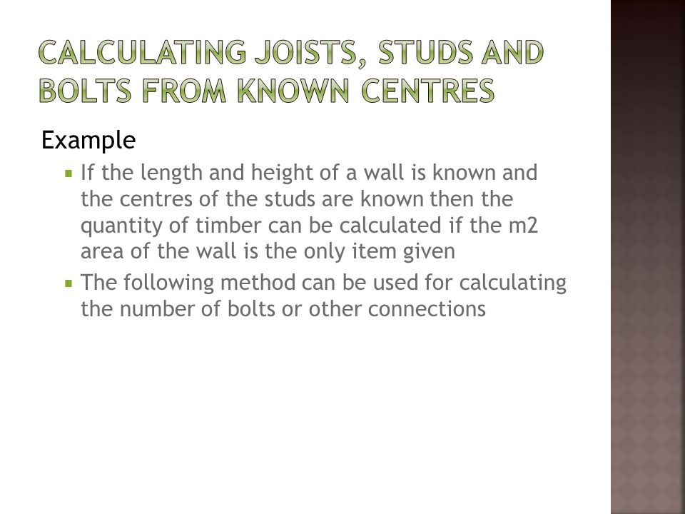 Example  If the length and height of a wall is known and the centres of the studs are known then the quantity of timber can be calculated if the m2 area of the wall is the only item given  The following method can be used for calculating the number of bolts or other connections