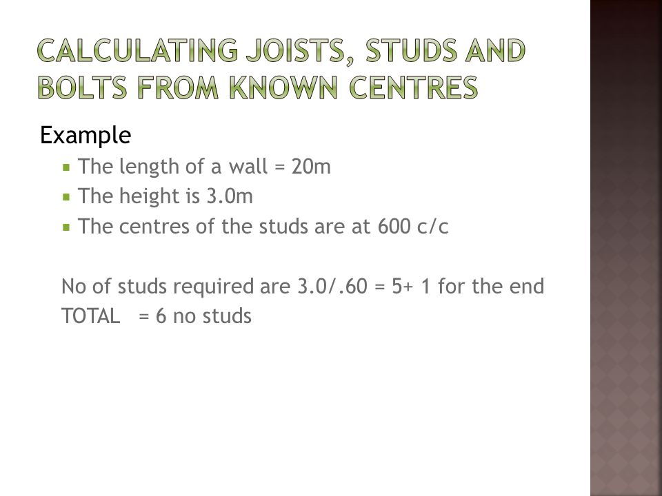Example  The length of a wall = 20m  The height is 3.0m  The centres of the studs are at 600 c/c No of studs required are 3.0/.60 = 5+ 1 for the end TOTAL = 6 no studs
