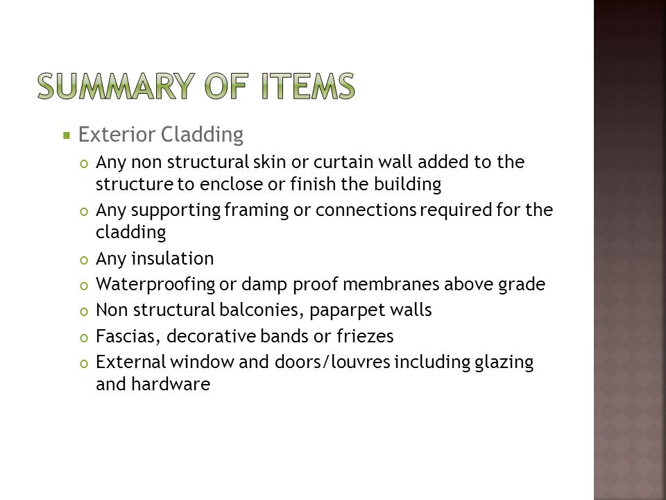  Exterior Cladding Any non structural skin or curtain wall added to the structure to enclose or finish the building Any supporting framing or connections required for the cladding Any insulation Waterproofing or damp proof membranes above grade Non structural balconies, paparpet walls Fascias, decorative bands or friezes External window and doors/louvres including glazing and hardware