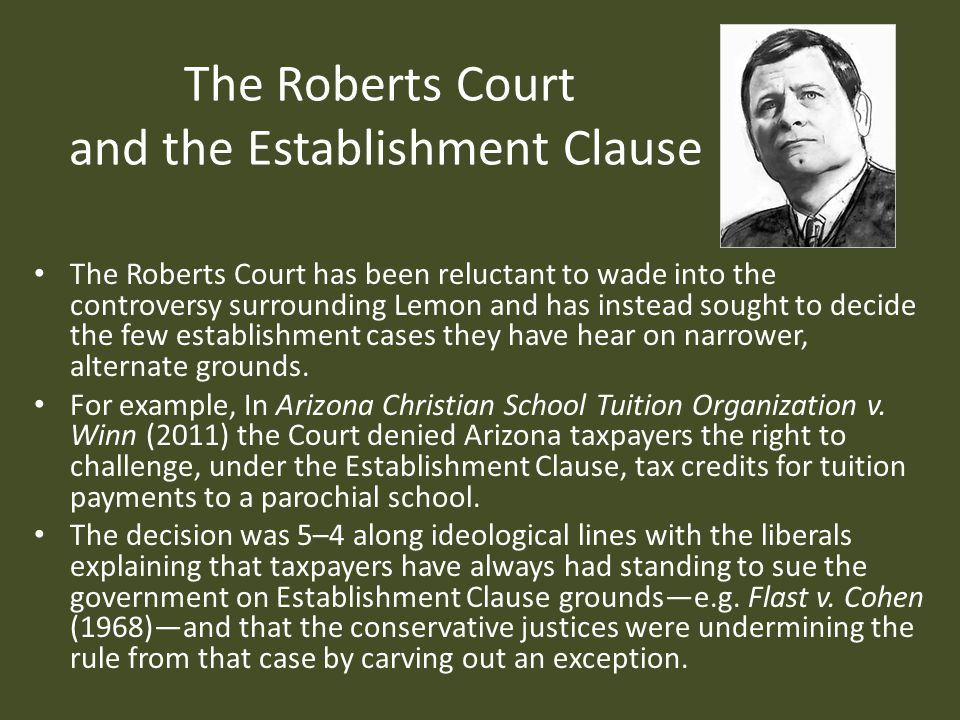 The Roberts Court and the Establishment Clause The Roberts Court has been reluctant to wade into the controversy surrounding Lemon and has instead sought to decide the few establishment cases they have hear on narrower, alternate grounds.