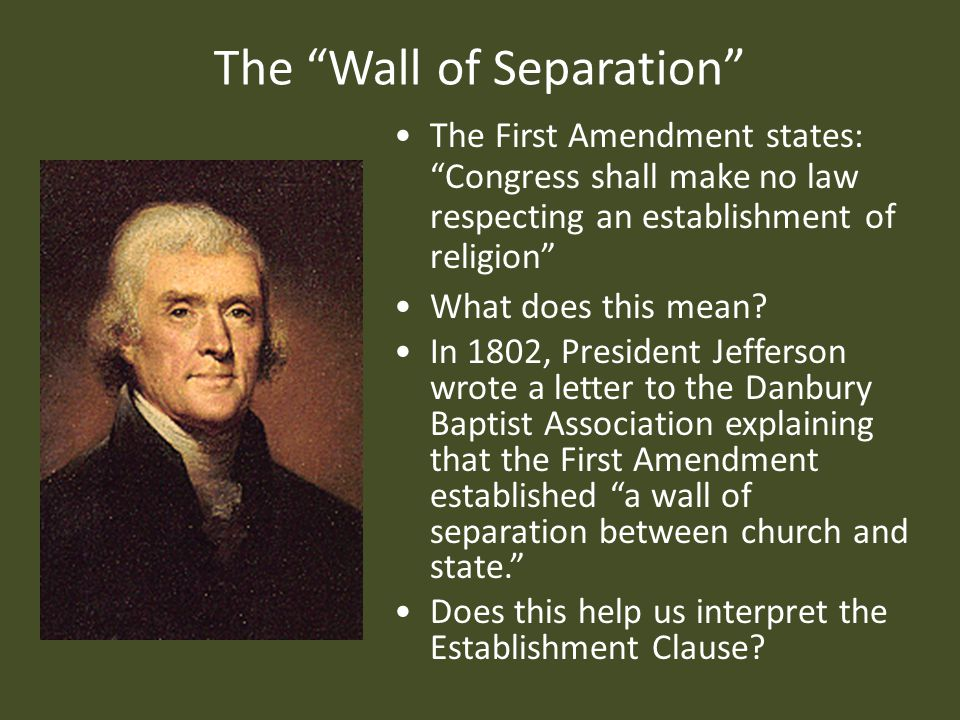 The Wall of Separation The First Amendment states: Congress shall make no law respecting an establishment of religion What does this mean.