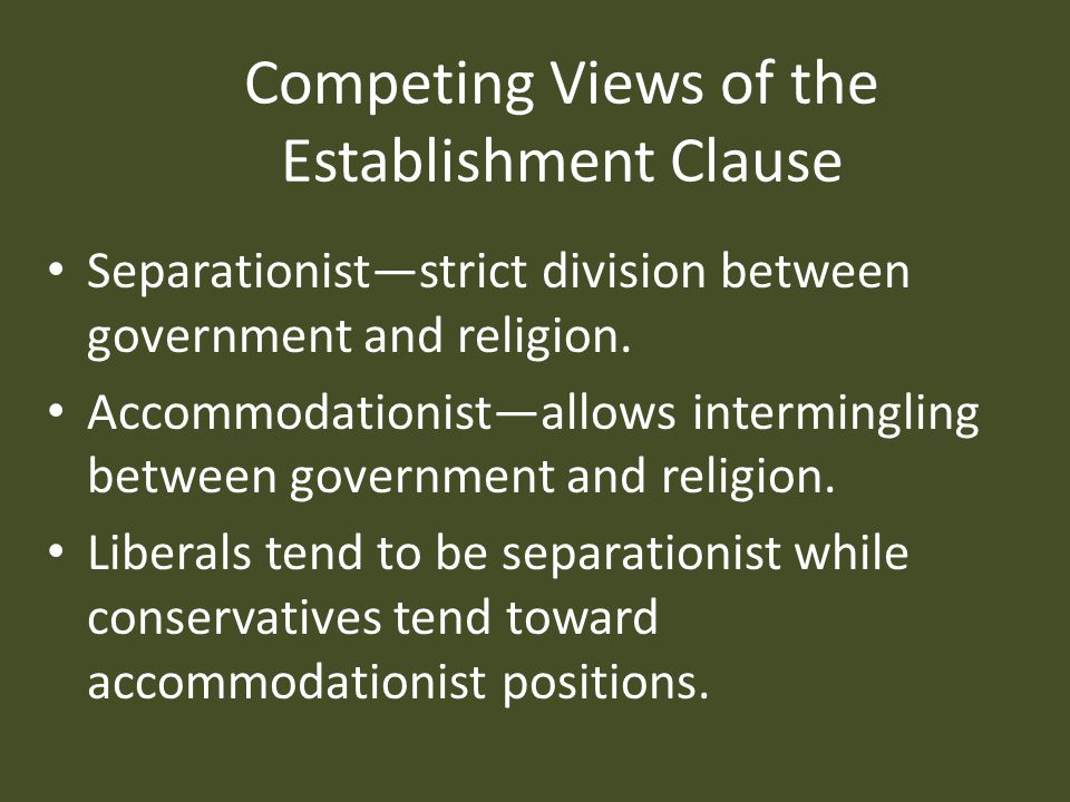 Competing Views of the Establishment Clause Separationist—strict division between government and religion.