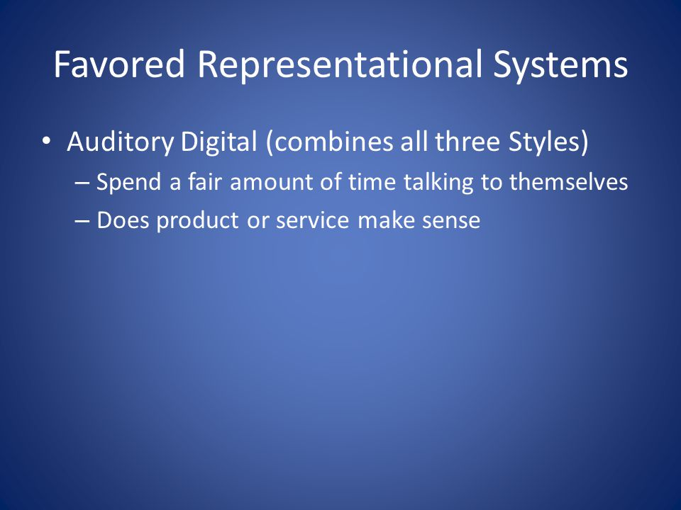 Favored Representational Systems Auditory Digital (combines all three Styles) – Spend a fair amount of time talking to themselves – Does product or service make sense