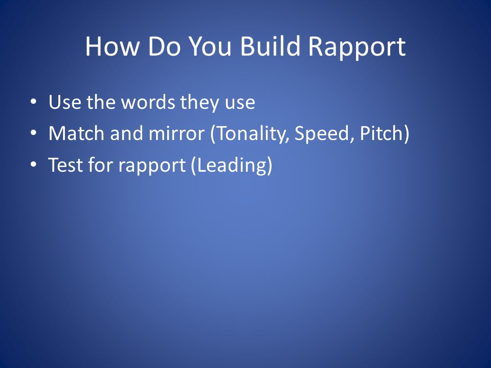 How Do You Build Rapport Use the words they use Match and mirror (Tonality, Speed, Pitch) Test for rapport (Leading)