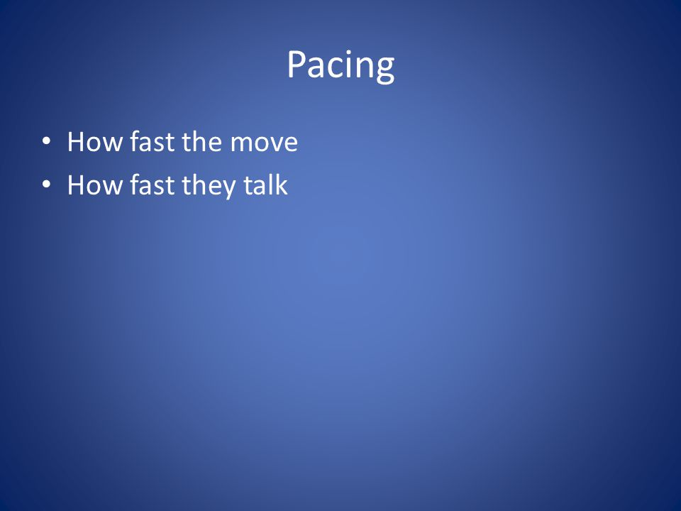 Pacing How fast the move How fast they talk