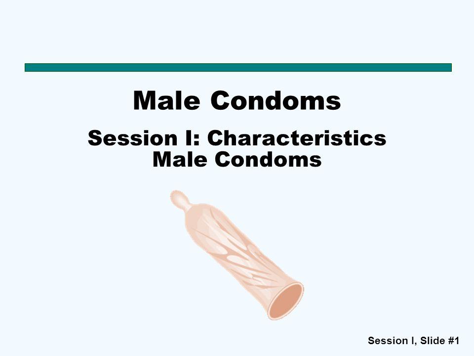 Session I, Slide #1 Male Condoms Session I: Characteristics Male Condoms
