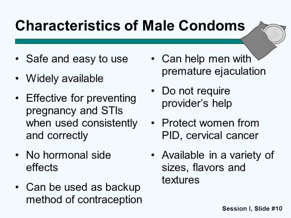 Session I, Slide #10 Characteristics of Male Condoms Safe and easy to use Widely available Effective for preventing pregnancy and STIs when used consi