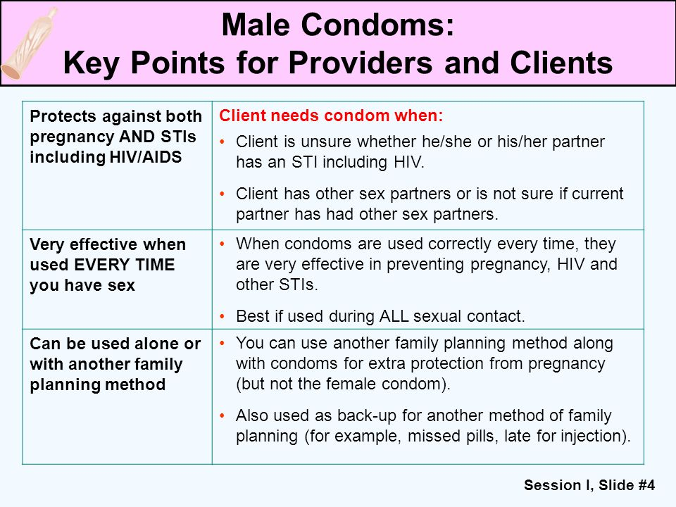 Session I, Slide #4 Protects against both pregnancy AND STIs including HIV/AIDS Client needs condom when: Client is unsure whether he/she or his/her p