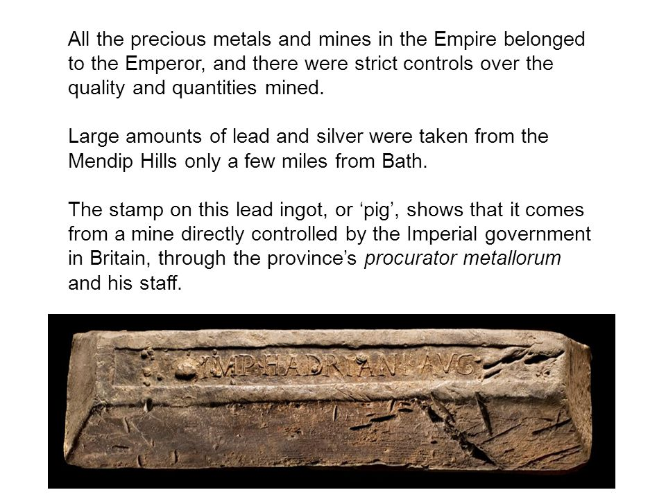 All the precious metals and mines in the Empire belonged to the Emperor, and there were strict controls over the quality and quantities mined. Large a