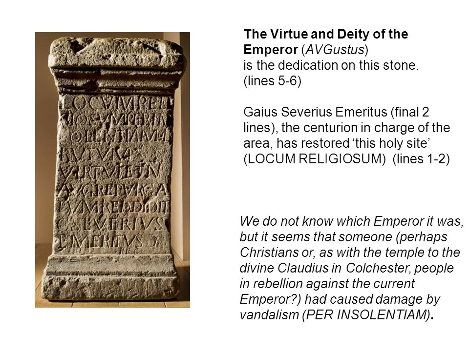 The Virtue and Deity of the Emperor (AVGustus) is the dedication on this stone. (lines 5-6) Gaius Severius Emeritus (final 2 lines), the centurion in