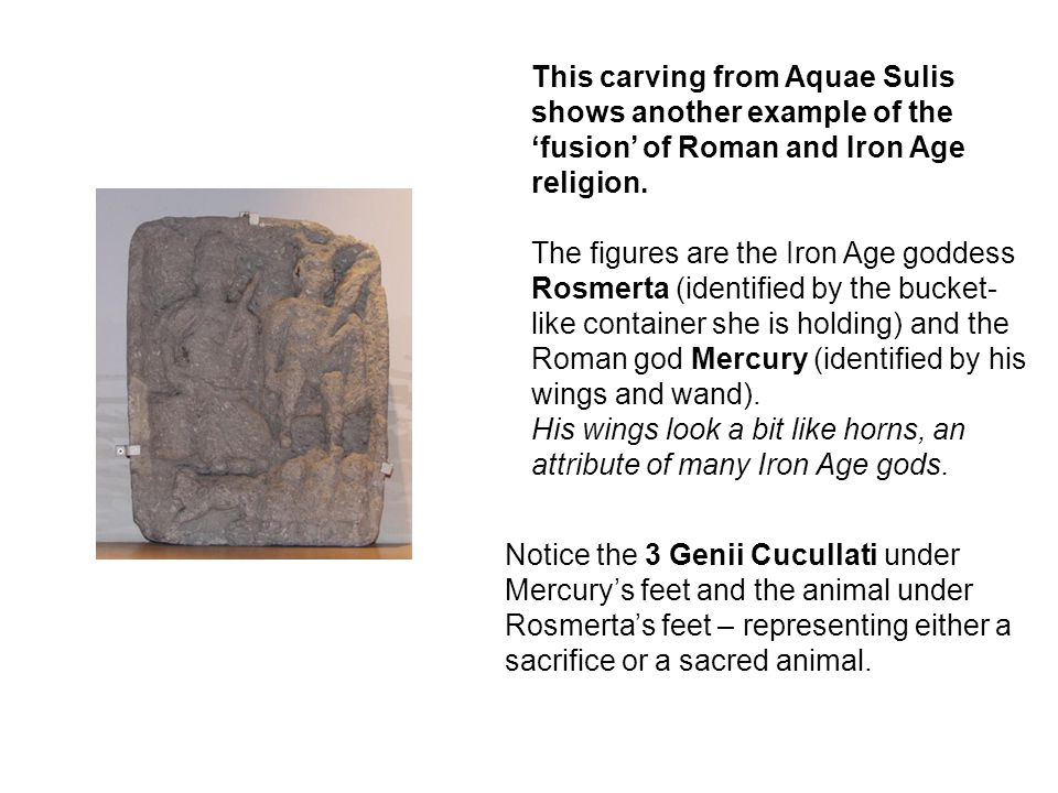 This carving from Aquae Sulis shows another example of the 'fusion' of Roman and Iron Age religion. The figures are the Iron Age goddess Rosmerta (ide