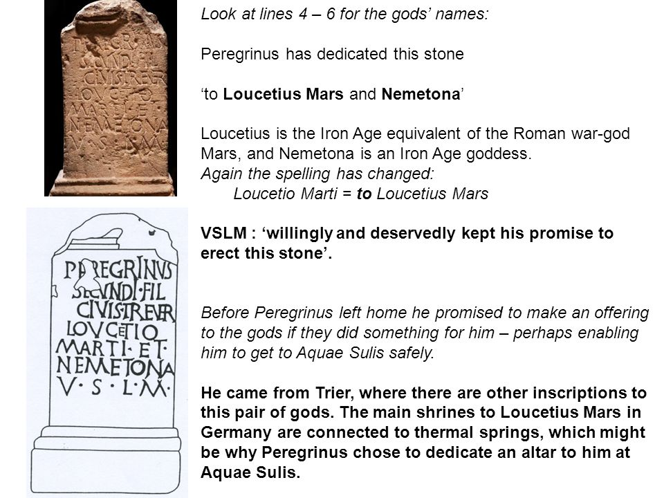 Look at lines 4 – 6 for the gods' names: Peregrinus has dedicated this stone 'to Loucetius Mars and Nemetona' Loucetius is the Iron Age equivalent of