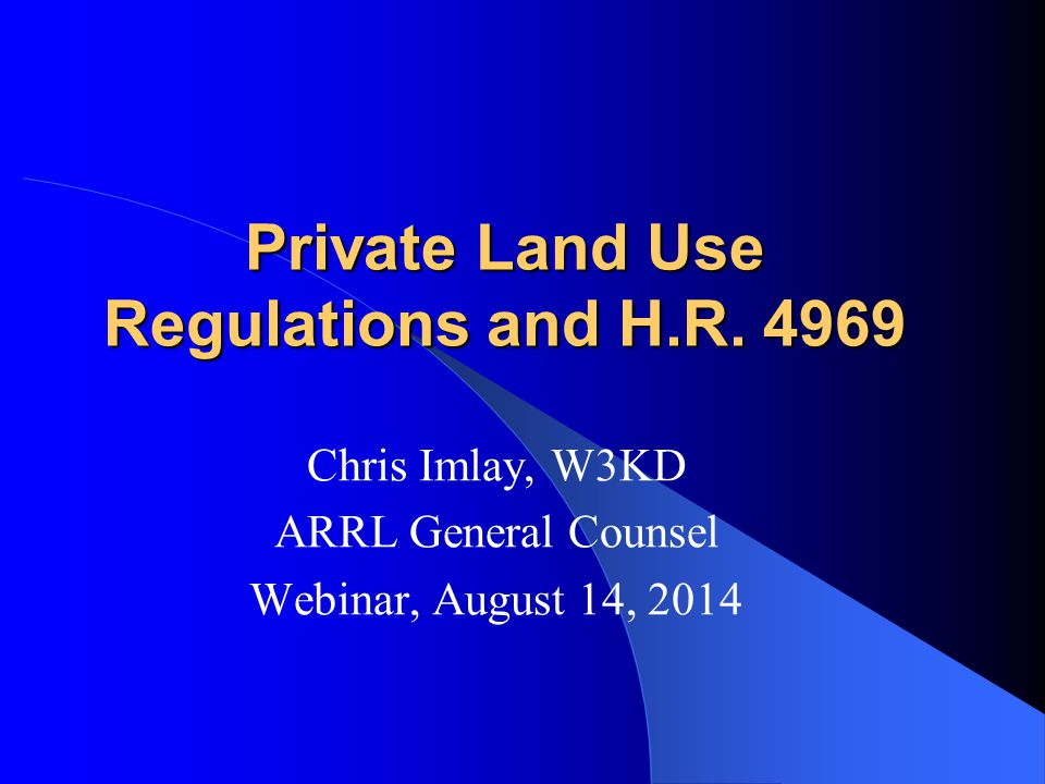 Private Land Use Regulations and H.R. 4969 Chris Imlay, W3KD ARRL General Counsel Webinar, August 14, 2014