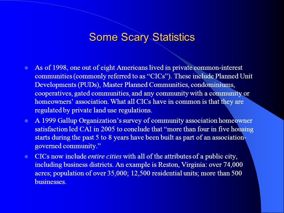"Some Scary Statistics As of 1998, one out of eight Americans lived in private common-interest communities (commonly referred to as ""CICs""). These incl"