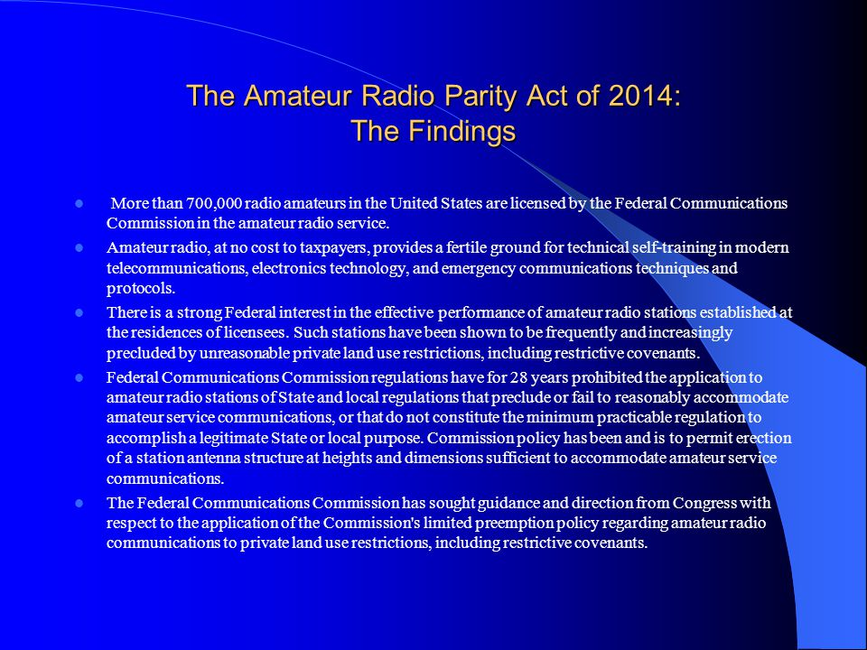 The Amateur Radio Parity Act of 2014: The Findings More than 700,000 radio amateurs in the United States are licensed by the Federal Communications Co