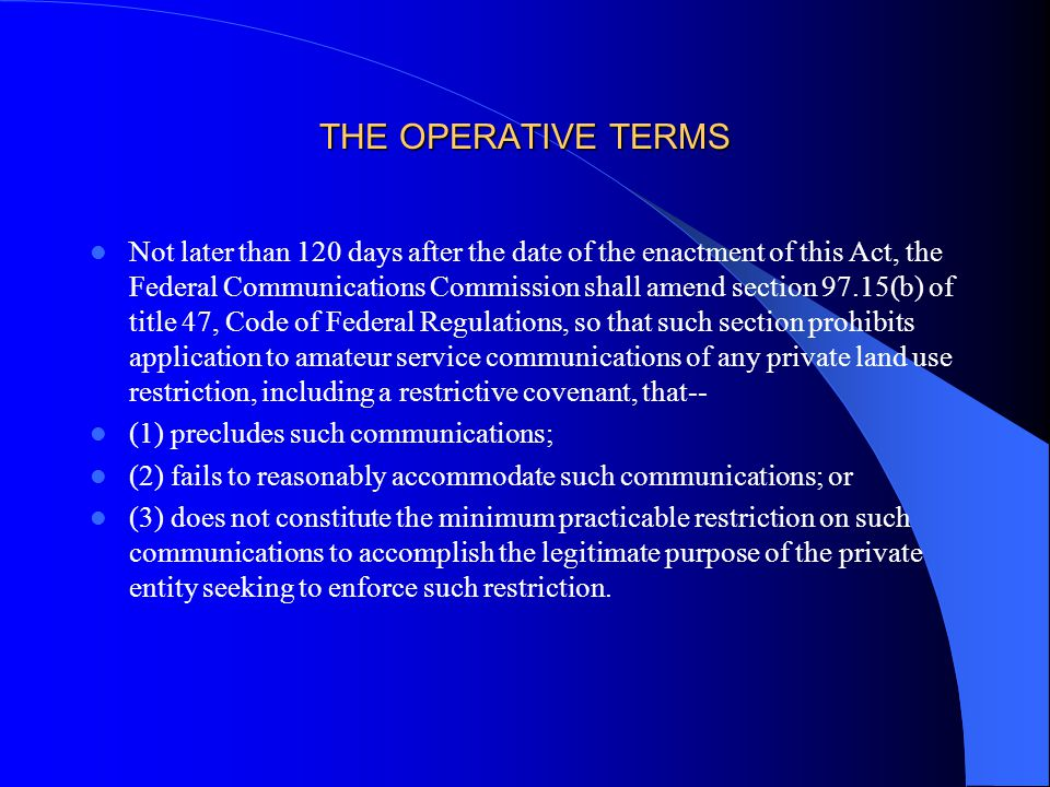THE OPERATIVE TERMS Not later than 120 days after the date of the enactment of this Act, the Federal Communications Commission shall amend section 97.15(b) of title 47, Code of Federal Regulations, so that such section prohibits application to amateur service communications of any private land use restriction, including a restrictive covenant, that-- (1) precludes such communications; (2) fails to reasonably accommodate such communications; or (3) does not constitute the minimum practicable restriction on such communications to accomplish the legitimate purpose of the private entity seeking to enforce such restriction.