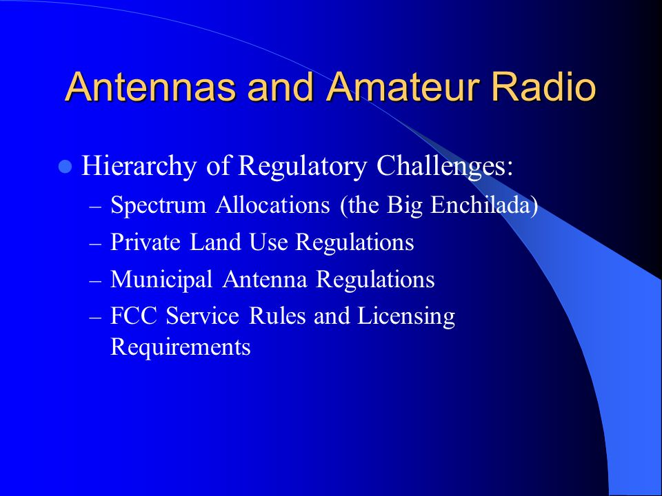 Antennas and Amateur Radio Hierarchy of Regulatory Challenges: – Spectrum Allocations (the Big Enchilada) – Private Land Use Regulations – Municipal Antenna Regulations – FCC Service Rules and Licensing Requirements