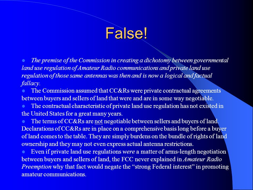 False! The premise of the Commission in creating a dichotomy between governmental land use regulation of Amateur Radio communications and private land