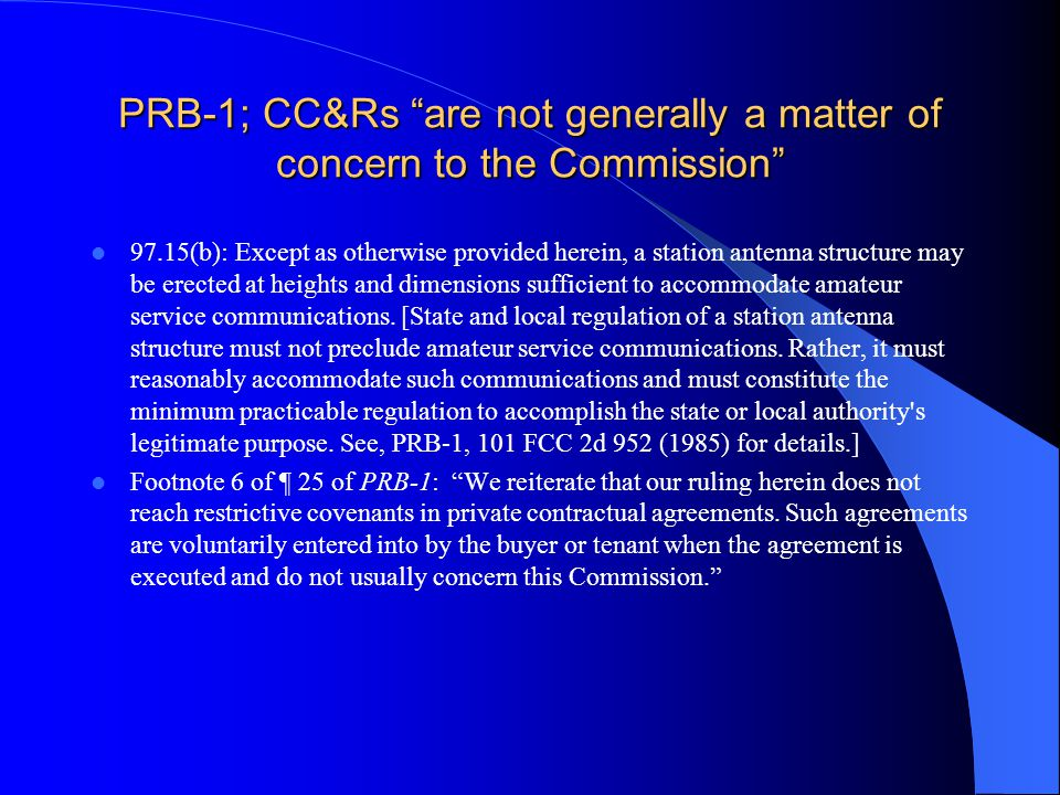 PRB-1; CC&Rs are not generally a matter of concern to the Commission 97.15(b): Except as otherwise provided herein, a station antenna structure may be erected at heights and dimensions sufficient to accommodate amateur service communications.