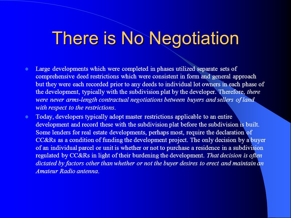 There is No Negotiation Large developments which were completed in phases utilized separate sets of comprehensive deed restrictions which were consistent in form and general approach but they were each recorded prior to any deeds to individual lot owners in each phase of the development, typically with the subdivision plat by the developer.