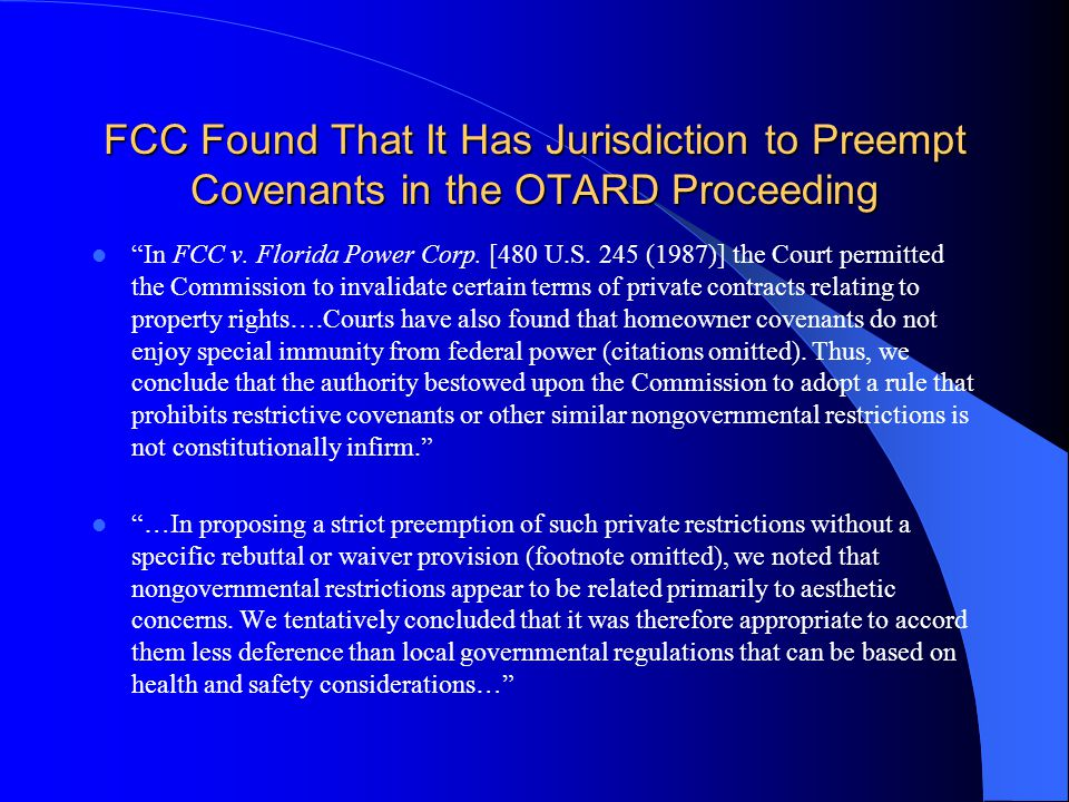 "FCC Found That It Has Jurisdiction to Preempt Covenants in the OTARD Proceeding ""In FCC v. Florida Power Corp. [480 U.S. 245 (1987)] the Court permitt"